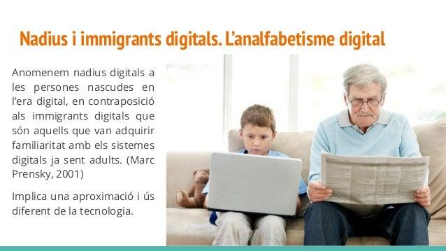 Nadius i immigrants digitals.L'analfabetisme digital Anomenem nadius digitals a les persones nascudes en l'era digital, en...