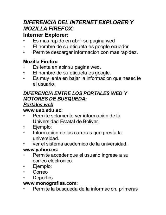 DIFERENCIA DEL INTERNET EXPLORER Y MOZILLA FIREFOX: Interner Explorer: * Es mas rapido en abrir su pagina wed * El nombre ...