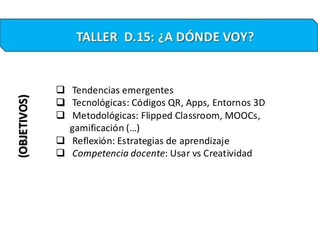 TALLER D.15: ¿A DÓNDE VOY?(OBJETIVOS) Tendencias emergentes Tecnológicas: Códigos QR, Apps, Entornos 3D Metodológicas: ...