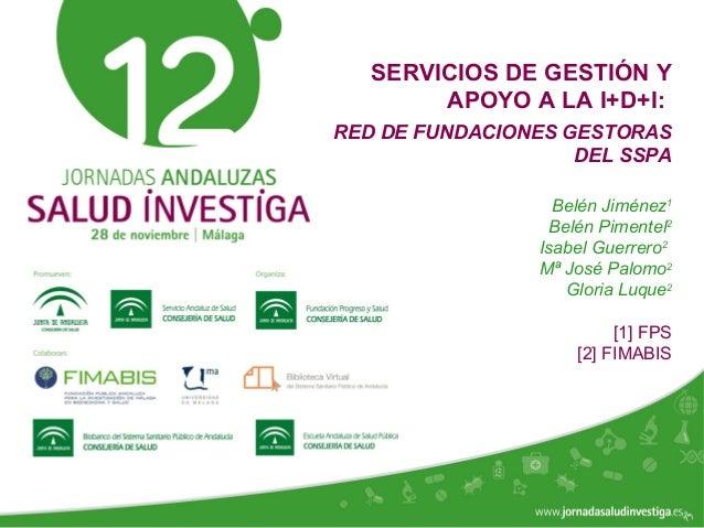 www.jornadasaludinvestiga.es SERVICIOS DE GESTIÓN Y APOYO A LA I+D+I: RED DE FUNDACIONES GESTORAS DEL SSPA Belén Jiménez1 ...