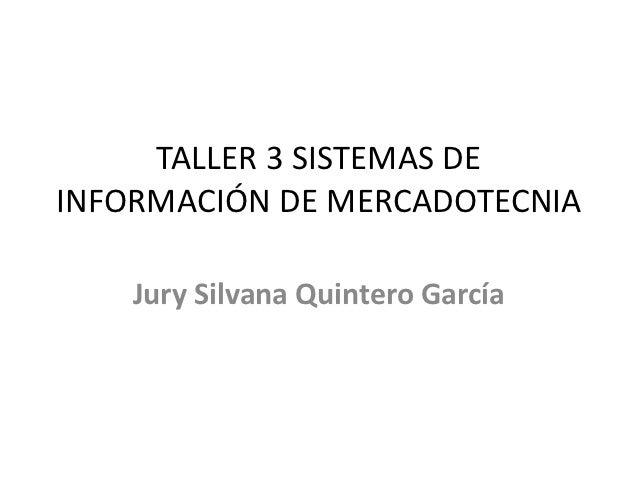 TALLER 3 SISTEMAS DEINFORMACIÓN DE MERCADOTECNIA    Jury Silvana Quintero García