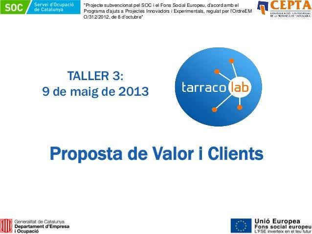 """TALLER 3:9 de maig de 2013Proposta de Valor i Clients""""Projecte subvencionat pel SOC i el Fons Social Europeu, dacord amb e..."""