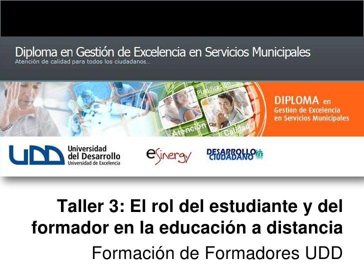 Taller 3: El rol del estudiante y del formador en la educación a distancia<br />Formación de Formadores UDD<br />