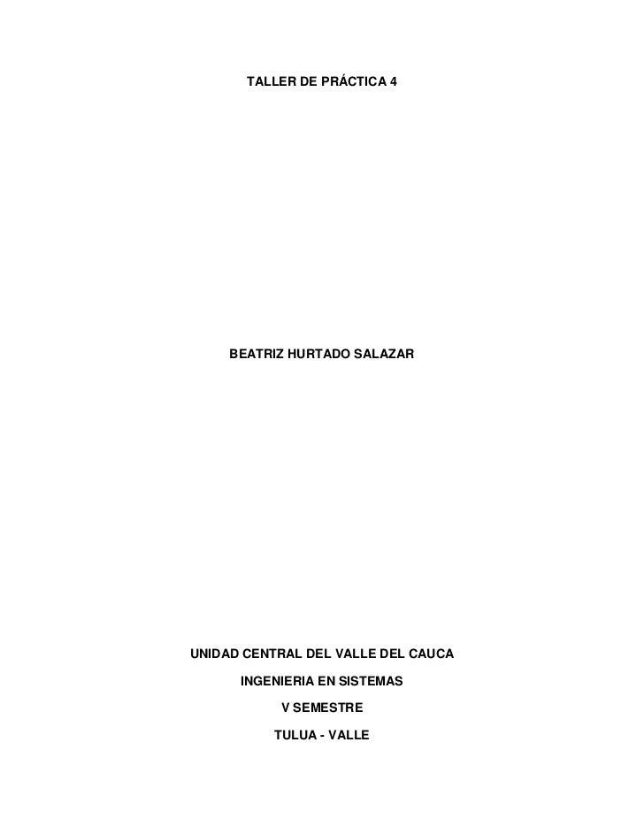 TALLER DE PRÁCTICA 4<br />BEATRIZ HURTADO SALAZAR<br />UNIDAD CENTRAL DEL VALLE DEL CAUCA<br />INGENIERIA EN SISTEMAS<br /...