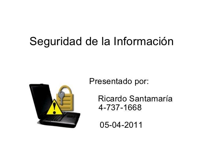 Seguridad de la Información Presentado por: Ricardo Santamaría 4-737-1668 05-04-2011