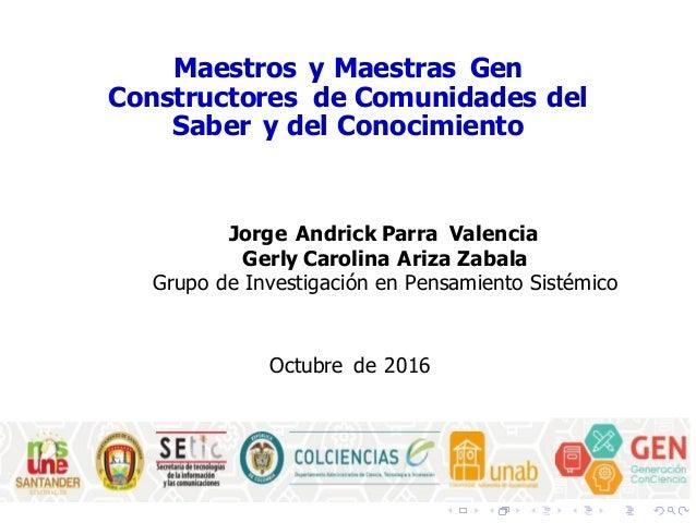 Maestros y Maestras Gen Constructores de Comunidades del Saber y del Conocimiento Jorge Andrick Parra Valencia Gerly Carol...