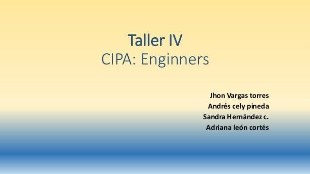 Taller IV CIPA: Enginners Jhon Vargas torres Andrés cely pineda Sandra Hernández c. Adriana león cortés