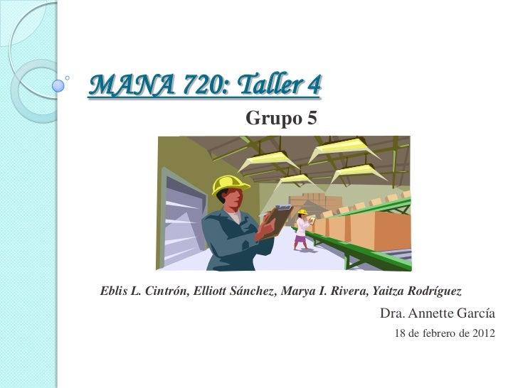MANA 720: Taller 4                            Grupo 5 Eblis L. Cintrón, Elliott Sánchez, Marya I. Rivera, Yaitza Rodríguez...