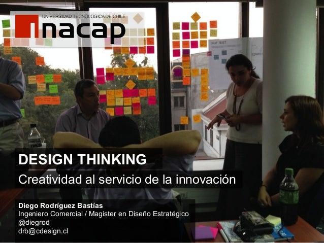 DESIGN THINKING    Creatividad al servicio de la innovación Diego Rodríguez Bastías Ingeniero Comercial / Magister en Di...