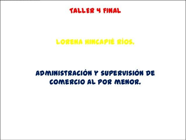 TALLER 4 FINAL     Lorena Hincapié Ríos.Administración y supervisión de   comercio al por menor.        Instituto Asys    ...