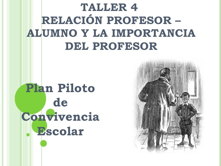 TALLER 4  RELACIÓN PROFESOR – ALUMNO Y LA IMPORTANCIA DEL PROFESOR Plan Piloto de Convivencia Escolar