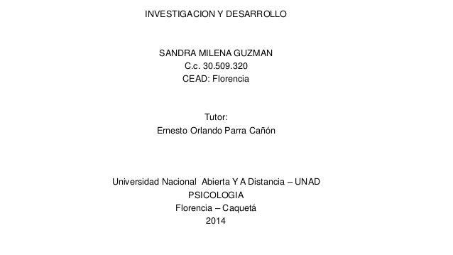 INVESTIGACION Y DESARROLLO SANDRA MILENA GUZMAN C.c. 30.509.320 CEAD: Florencia Tutor: Ernesto Orlando Parra Cañón Univers...
