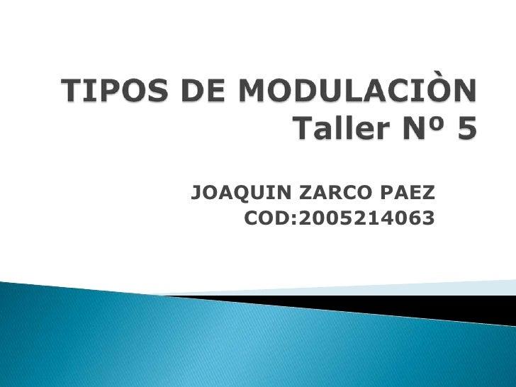 TIPOS DE MODULACIÒNTaller Nº 5<br />JOAQUIN ZARCO PAEZ<br />COD:2005214063<br />