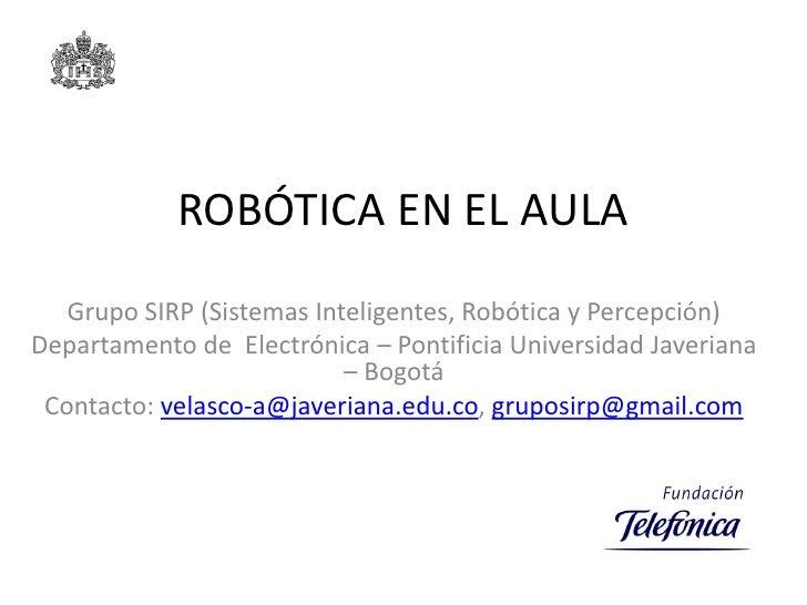 ROBÓTICA EN EL AULA<br />Grupo SIRP (Sistemas Inteligentes, Robótica y Percepción)<br />Departamento de  Electrónica – Pon...