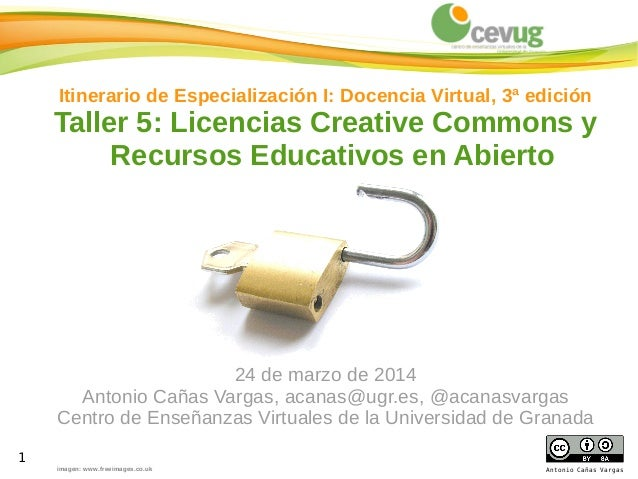 1 Antonio Cañas Vargas Itinerario de Especialización I: Docencia Virtual, 3ª edición Taller 5: Licencias Creative Commons ...
