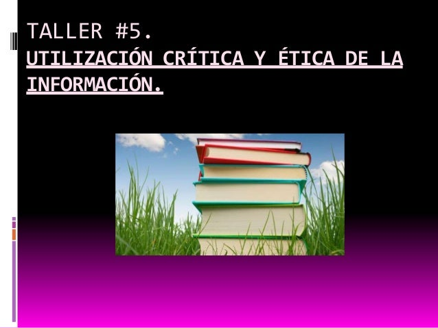 TALLER #5.UTILIZACIÓN CRÍTICA Y ÉTICA DE LAINFORMACIÓN.