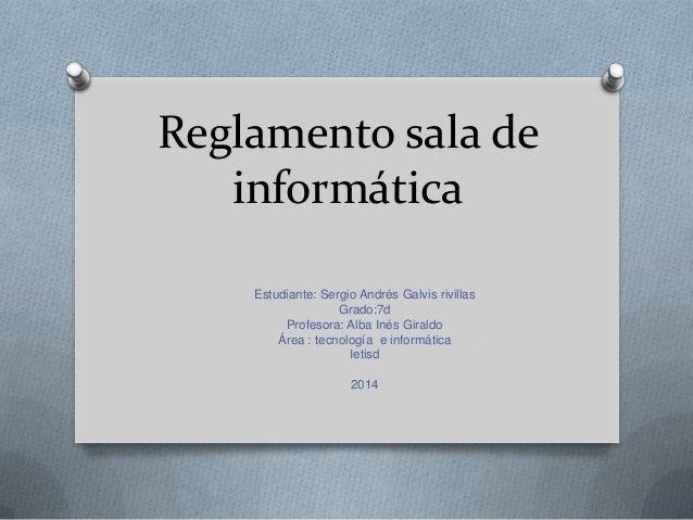 Reglamento sala de informática Estudiante: Sergio Andrés Galvis rivillas Grado:7d Profesora: Alba Inés Giraldo Área : tecn...