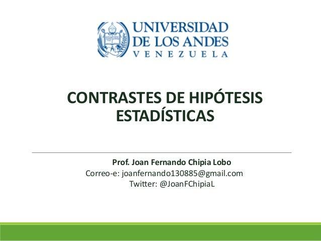 CONTRASTES DE HIPÓTESIS ESTADÍSTICAS Prof. Joan Fernando Chipia Lobo Correo-e: joanfernando130885@gmail.com Twitter: @Joan...