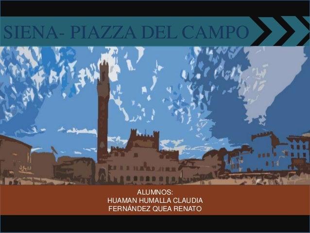 ALUMNOS: HUAMAN HUMALLA CLAUDIA FERNÁNDEZ QUEA RENATO SIENA- PIAZZA DEL CAMPO