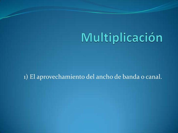 Multiplicación<br />1) El aprovechamiento del ancho de banda o canal.<br />