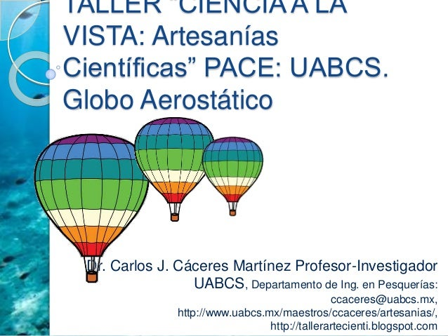 "TALLER ""CIENCIA A LA VISTA: Artesanías Científicas"" PACE: UABCS. Globo Aerostático Dr. Carlos J. Cáceres Martínez Profesor..."
