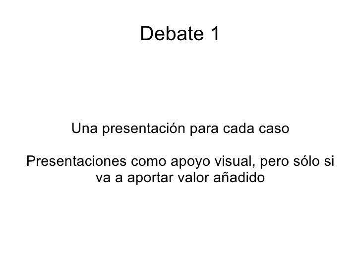 Debate 1 Una presentación para cada caso Presentaciones como apoyo visual, pero sólo si va a aportar valor añadido