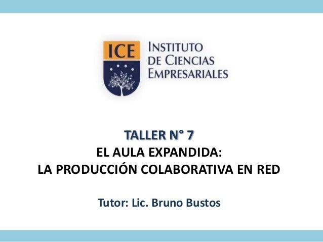 TALLER N° 7 EL AULA EXPANDIDA: LA PRODUCCIÓN COLABORATIVA EN RED Tutor: Lic. Bruno Bustos