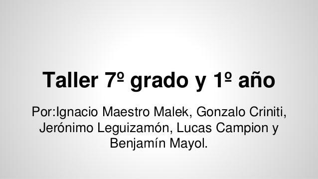 Taller 7º grado y 1º año Por:Ignacio Maestro Malek, Gonzalo Criniti, Jerónimo Leguizamón, Lucas Campion y Benjamín Mayol.