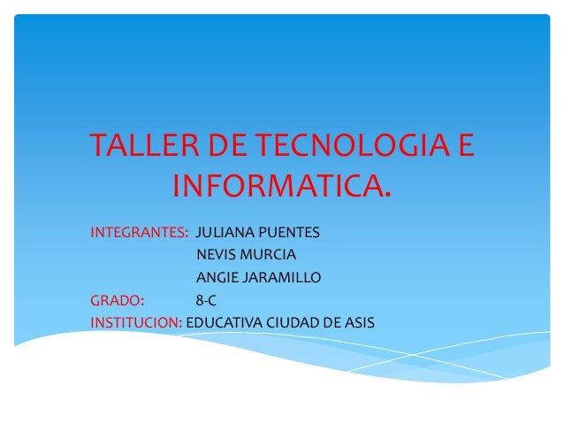 TALLER DE TECNOLOGIA EINFORMATICA.INTEGRANTES: JULIANA PUENTESNEVIS MURCIAANGIE JARAMILLOGRADO: 8-CINSTITUCION: EDUCATIVA ...