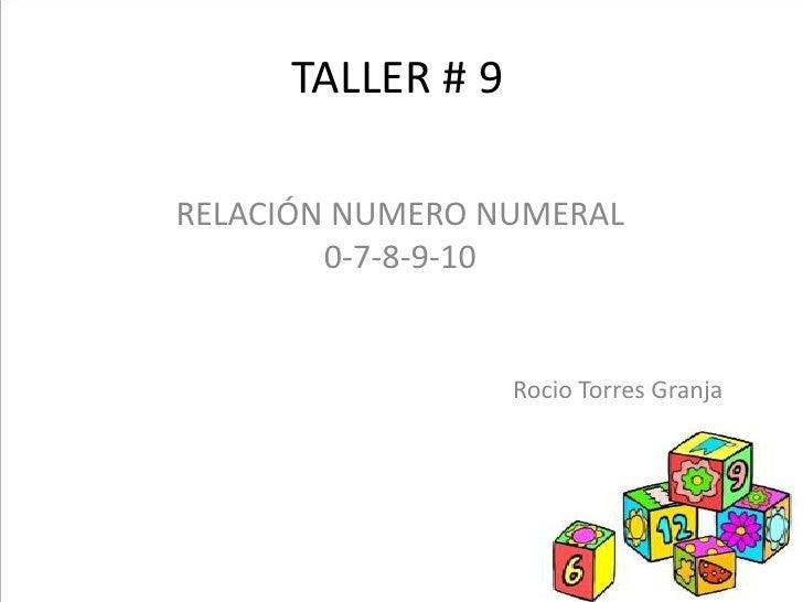TALLER # 9RELACIÓN NUMERO NUMERAL        0-7-8-9-10                  Rocio Torres Granja