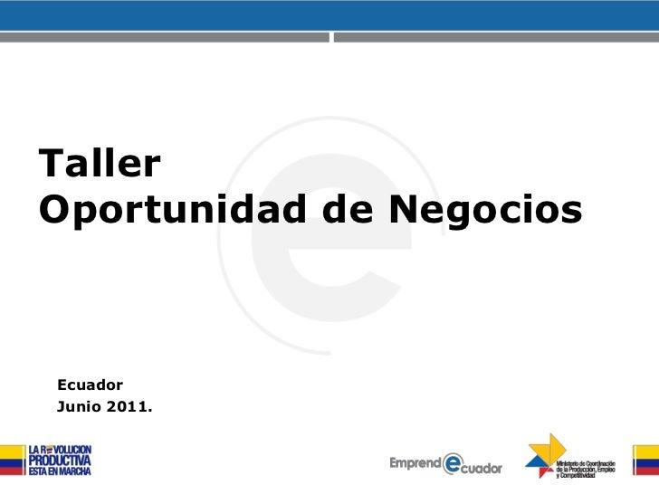 Taller<br />Oportunidad de Negocios<br />Ecuador<br />Junio 2011.<br />