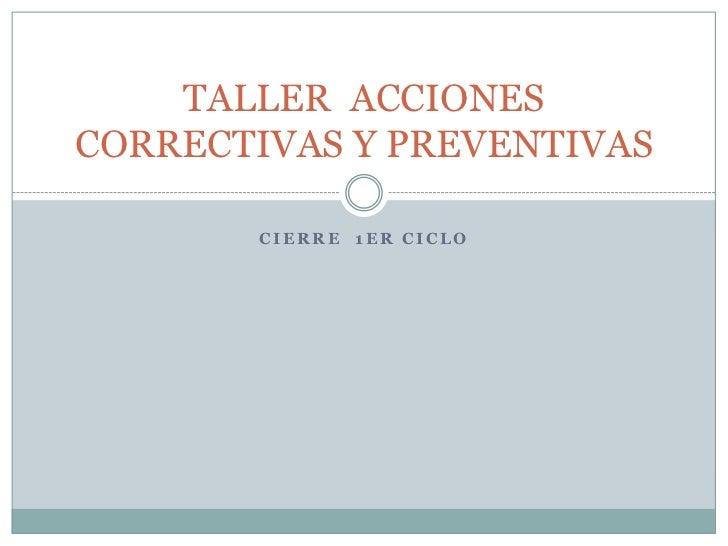 TALLER ACCIONESCORRECTIVAS Y PREVENTIVAS       CIERRE 1ER CICLO