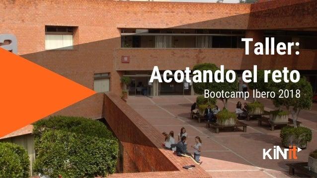 1 Bootcamp Ibero 2018 Taller: Acotando el reto