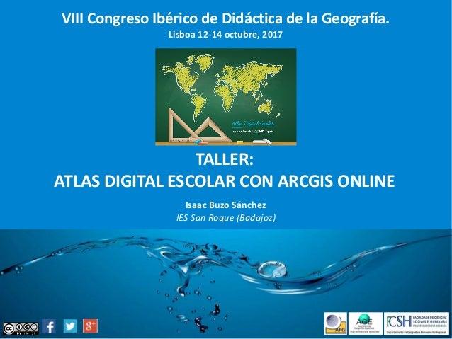 VIII Congreso Ibérico de Didáctica de la Geografía. Lisboa 12-14 octubre, 2017 TALLER: ATLAS DIGITAL ESCOLAR CON ARCGIS ON...