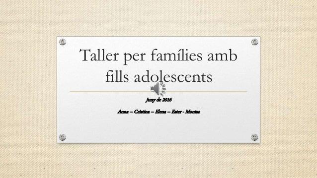 Taller per famílies amb fills adolescents Juny de 2016 Anna – Cristina – Elena – Ester - Montse