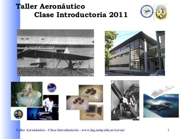 Taller Aeronáutico Clase Introductoria 2011  Taller Aeronáutico - Clase Introductoria - www.ing.unlp.edu.ar/aeron/  1