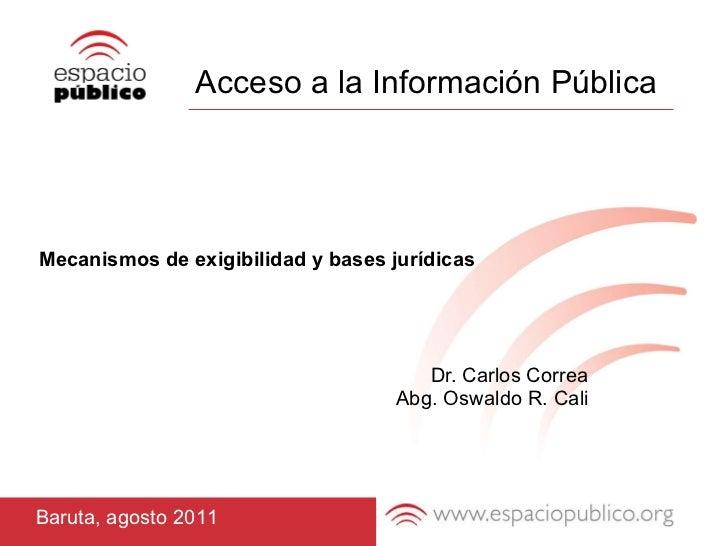 Acceso a la Información Pública Mecanismos de exigibilidad y bases jurídicas Dr. Carlos Correa Abg. Oswaldo R. Cali Baruta...