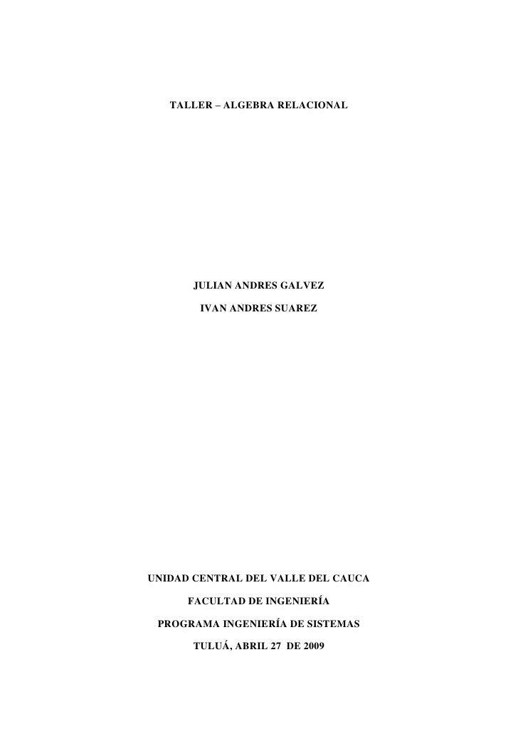 TALLER – ALGEBRA RELACIONAL           JULIAN ANDRES GALVEZ          IVAN ANDRES SUAREZ     UNIDAD CENTRAL DEL VALLE DEL CA...