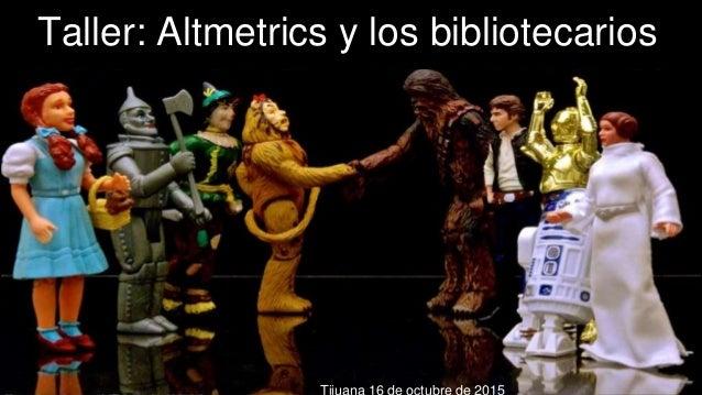 Taller: Altmetrics y los bibliotecarios Nieves González Fernández-Villavicencio @nievesgle z Tijuana 16 de octubre de 2015...