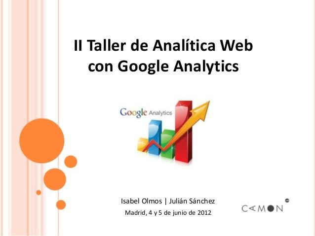 II Taller de Analítica Web   con Google Analytics      Isabel Olmos | Julián Sánchez       Madrid, 4 y 5 de junio de 2012