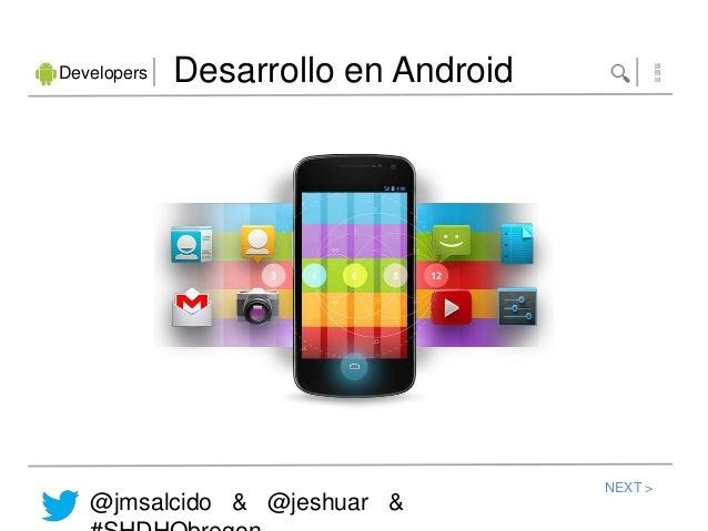 Developers   Desarrollo en Android                                     NEXT >   @jmsalcido & @jeshuar &