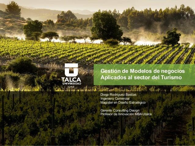 Gestión de Modelos de negocios Aplicados al sector del Turismo Diego Rodríguez Bastías Ingeniero Comercial Magister en Dis...