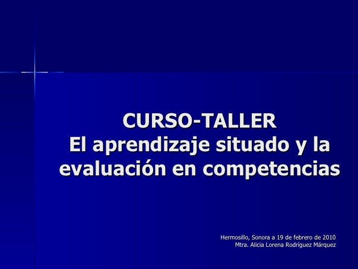CURSO-TALLER El aprendizaje situado y la evaluación en competencias Hermosillo, Sonora a 19 de febrero de 2010 Mtra. Alici...