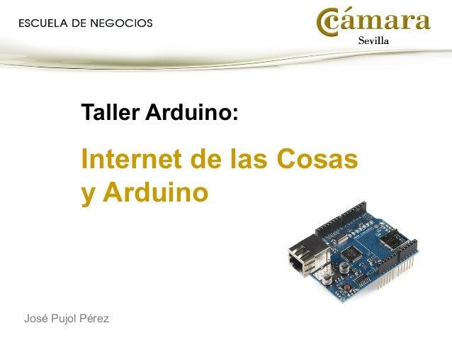 Taller Arduino: Internet de las Cosas y Arduino José Pujol Pérez