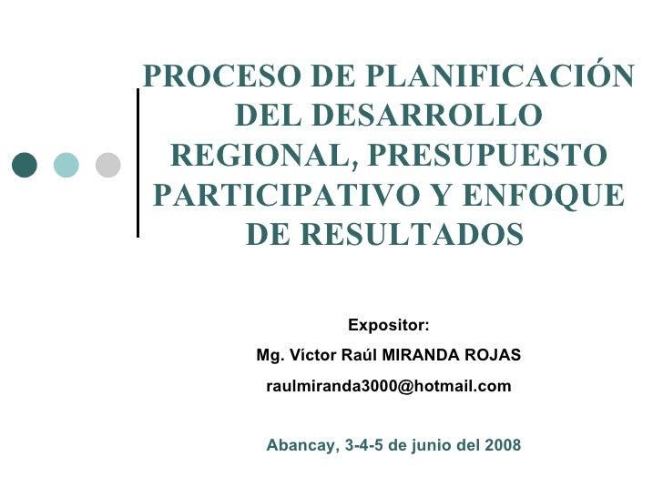 PROCESO DE PLANIFICACIÓN DEL DESARROLLO REGIONAL, PRESUPUESTO PARTICIPATIVO Y ENFOQUE DE RESULTADOS  Expositor: Mg. Víctor...
