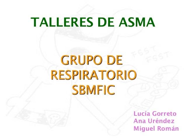 TALLERES DE ASMA   GRUPO DE  RESPIRATORIO     SBMFIC             Lucía Gorreto             Ana Uréndez             Miguel ...