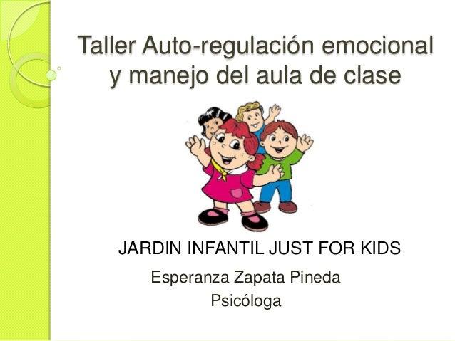 Taller Auto-regulación emocional y manejo del aula de clase  JARDIN INFANTIL JUST FOR KIDS Esperanza Zapata Pineda Psicólo...