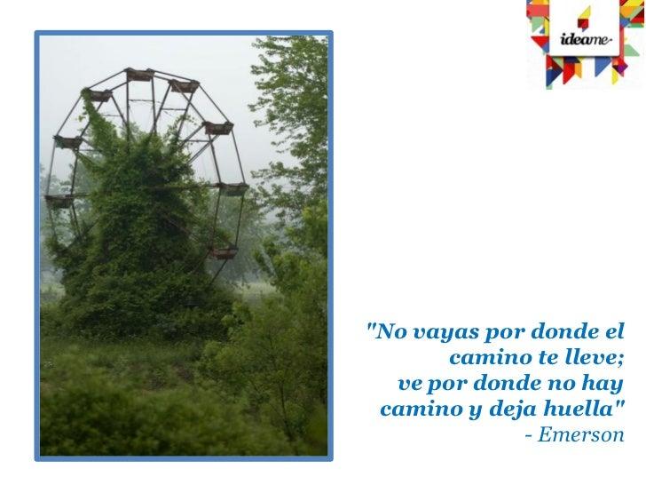 """""""No vayas por donde el       camino te lleve;  ve por donde no hay camino y deja huella""""             - Emerson"""