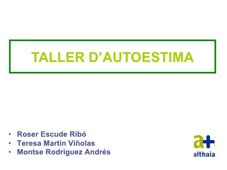 TALLER D'AUTOESTIMA• Roser Escude Ribó• Teresa Martín Viñolas• Montse Rodríguez Andrés