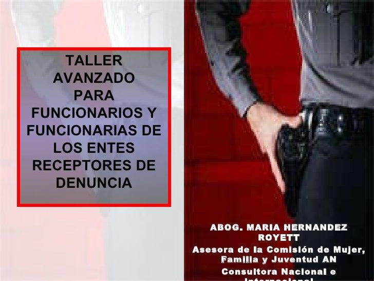 TALLER AVANZADO PARA FUNCIONARIOS Y FUNCIONARIAS DE LOS ENTES RECEPTORES DE DENUNCIA ABOG. MARIA HERNANDEZ ROYETT Asesora ...